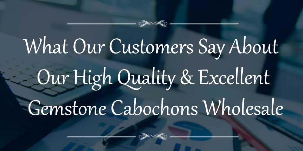 what customer say gemstone cabochons wholesale